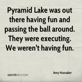 Amy Hunsaker - Pyramid Lake was out there having fun and passing the ball around. They were executing. We weren't having fun.