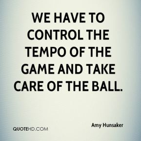 Amy Hunsaker - We have to control the tempo of the game and take care of the ball.