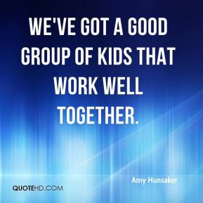 We've got a good group of kids that work well together.