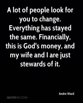 Andre Ward - A lot of people look for you to change. Everything has stayed the same. Financially, this is God's money, and my wife and I are just stewards of it.
