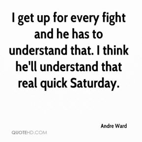 Andre Ward - I get up for every fight and he has to understand that. I think he'll understand that real quick Saturday.