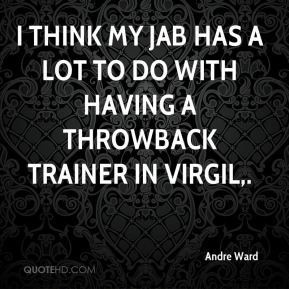 I think my jab has a lot to do with having a throwback trainer in Virgil.