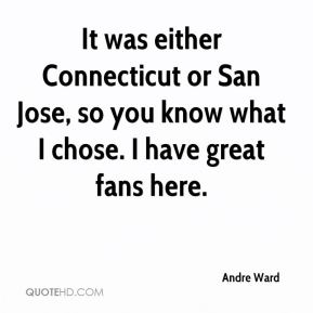 It was either Connecticut or San Jose, so you know what I chose. I have great fans here.