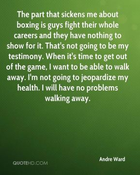 The part that sickens me about boxing is guys fight their whole careers and they have nothing to show for it. That's not going to be my testimony. When it's time to get out of the game, I want to be able to walk away. I'm not going to jeopardize my health. I will have no problems walking away.