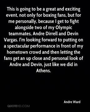 This is going to be a great and exciting event, not only for boxing fans, but for me personally, because I get to fight alongside two of my Olympic teammates, Andre Dirrell and Devin Vargas. I'm looking forward to putting on a spectacular performance in front of my hometown crowd and then letting the fans get an up close and personal look of Andre and Devin, just like we did in Athens.