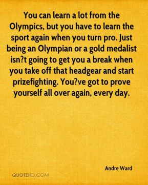 You can learn a lot from the Olympics, but you have to learn the sport again when you turn pro. Just being an Olympian or a gold medalist isn?t going to get you a break when you take off that headgear and start prizefighting. You?ve got to prove yourself all over again, every day.