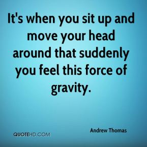 It's when you sit up and move your head around that suddenly you feel this force of gravity.