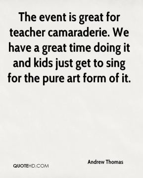 Andrew Thomas - The event is great for teacher camaraderie. We have a great time doing it and kids just get to sing for the pure art form of it.