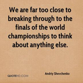 We are far too close to breaking through to the finals of the world championships to think about anything else.