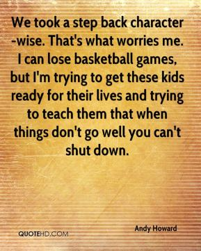 Andy Howard - We took a step back character-wise. That's what worries me. I can lose basketball games, but I'm trying to get these kids ready for their lives and trying to teach them that when things don't go well you can't shut down.