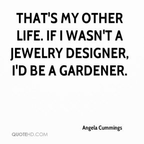 Angela Cummings - That's my other life. If I wasn't a jewelry designer, I'd be a gardener.