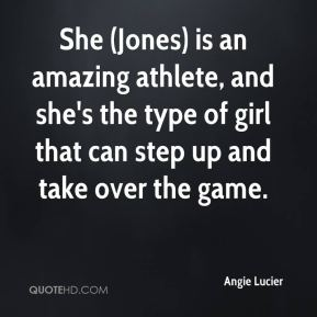 Angie Lucier - She (Jones) is an amazing athlete, and she's the type of girl that can step up and take over the game.