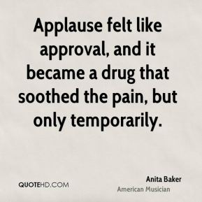Anita Baker - Applause felt like approval, and it became a drug that soothed the pain, but only temporarily.