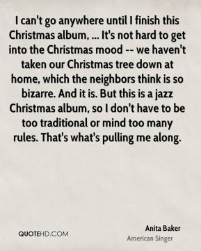 I can't go anywhere until I finish this Christmas album, ... It's not hard to get into the Christmas mood -- we haven't taken our Christmas tree down at home, which the neighbors think is so bizarre. And it is. But this is a jazz Christmas album, so I don't have to be too traditional or mind too many rules. That's what's pulling me along.