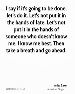 I say if it's going to be done, let's do it. Let's not put it in the hands of fate. Let's not put it in the hands of someone who doesn't know me. I know me best. Then take a breath and go ahead.
