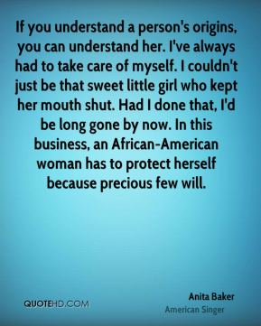 If you understand a person's origins, you can understand her. I've always had to take care of myself. I couldn't just be that sweet little girl who kept her mouth shut. Had I done that, I'd be long gone by now. In this business, an African-American woman has to protect herself because precious few will.