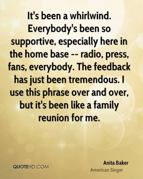 It's been a whirlwind. Everybody's been so supportive, especially here in the home base -- radio, press, fans, everybody. The feedback has just been tremendous. I use this phrase over and over, but it's been like a family reunion for me.