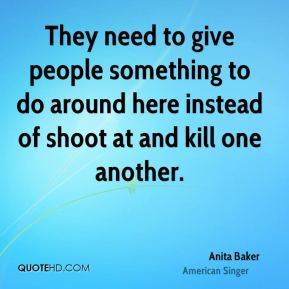 Anita Baker - They need to give people something to do around here instead of shoot at and kill one another.