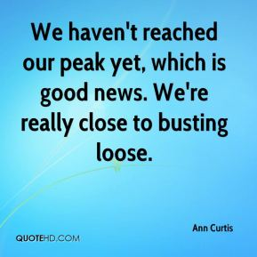 Ann Curtis - We haven't reached our peak yet, which is good news. We're really close to busting loose.