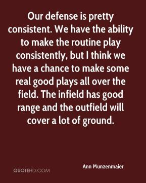 Ann Munzenmaier - Our defense is pretty consistent. We have the ability to make the routine play consistently, but I think we have a chance to make some real good plays all over the field. The infield has good range and the outfield will cover a lot of ground.