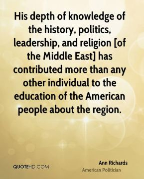 Ann Richards - His depth of knowledge of the history, politics, leadership, and religion [of the Middle East] has contributed more than any other individual to the education of the American people about the region.