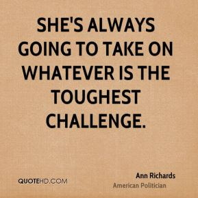 Ann Richards - She's always going to take on whatever is the toughest challenge.