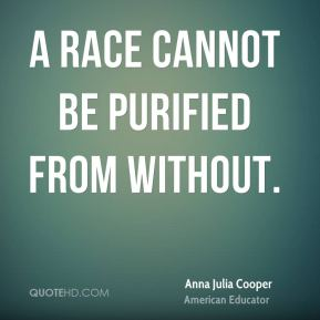 Anna Julia Cooper - A race cannot be purified from without.
