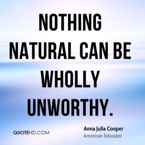Anna Julia Cooper - Nothing natural can be wholly unworthy.