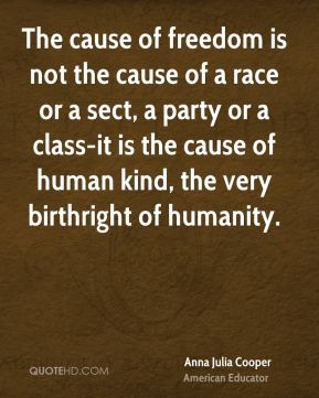 Anna Julia Cooper - The cause of freedom is not the cause of a race or a sect, a party or a class-it is the cause of human kind, the very birthright of humanity.