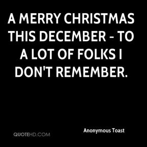 Anonymous Toast - A Merry Christmas this December - To a lot of folks I don't remember.