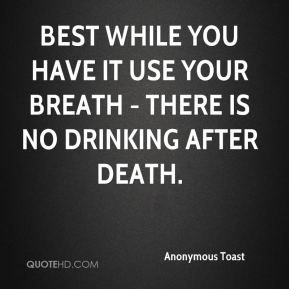 Best while you have it use your breath - There is no drinking after death.