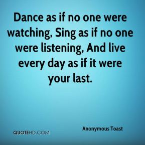 Anonymous Toast - Dance as if no one were watching, Sing as if no one were listening, And live every day as if it were your last.