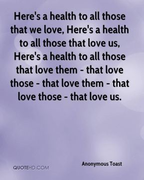 Here's a health to all those that we love, Here's a health to all those that love us, Here's a health to all those that love them - that love those - that love them - that love those - that love us.