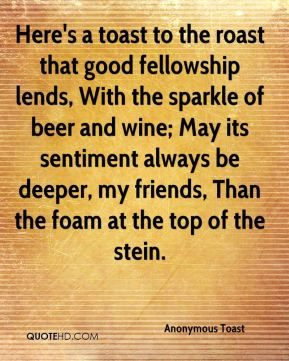 Anonymous Toast - Here's a toast to the roast that good fellowship lends, With the sparkle of beer and wine; May its sentiment always be deeper, my friends, Than the foam at the top of the stein.