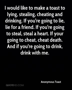 Anonymous Toast - I would like to make a toast to lying, stealing, cheating and drinking. If you're going to lie, lie for a friend. If you're going to steal, steal a heart. If your going to cheat, cheat death. And if you're going to drink, drink with me.