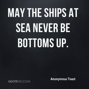 Anonymous Toast - May the ships at sea never be bottoms up.