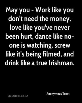 May you - Work like you don't need the money, love like you've never been hurt, dance like no-one is watching, screw like it's being filmed, and drink like a true Irishman.