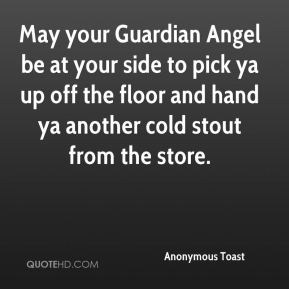 May your Guardian Angel be at your side to pick ya up off the floor and hand ya another cold stout from the store.