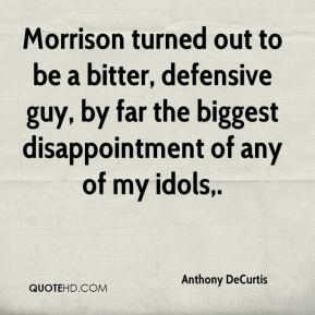 Anthony DeCurtis - Morrison turned out to be a bitter, defensive guy, by far the biggest disappointment of any of my idols.