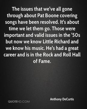 Anthony DeCurtis - The issues that we've all gone through about Pat Boone covering songs have been resolved. It's about time we let them go. Those were important and valid issues in the '50s but now we know Little Richard and we know his music. He's had a great career and is in the Rock and Roll Hall of Fame.