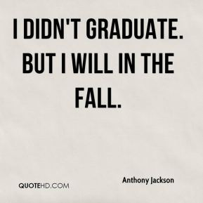 Anthony Jackson - I didn't graduate. But I will in the fall.