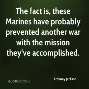 Anthony Jackson - The fact is, these Marines have probably prevented another war with the mission they've accomplished.