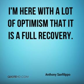 Anthony Sanfilippo - I'm here with a lot of optimism that it is a full recovery.