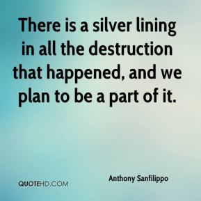 Anthony Sanfilippo - There is a silver lining in all the destruction that happened, and we plan to be a part of it.