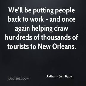 Anthony Sanfilippo - We'll be putting people back to work - and once again helping draw hundreds of thousands of tourists to New Orleans.