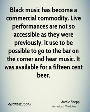 Archie Shepp - Black music has become a commercial commodity. Live performances are not so accessible as they were previously. It use to be possible to go to the bar on the corner and hear music. It was available for a fifteen cent beer.