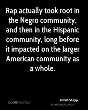 Archie Shepp - Rap actually took root in the Negro community, and then in the Hispanic community, long before it impacted on the larger American community as a whole.