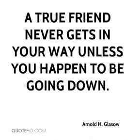 Arnold H. Glasow - A true friend never gets in your way unless you happen to be going down.