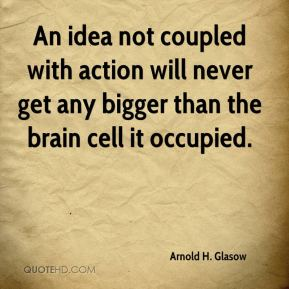 Arnold H. Glasow - An idea not coupled with action will never get any bigger than the brain cell it occupied.