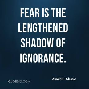 Arnold H. Glasow - Fear is the lengthened shadow of ignorance.